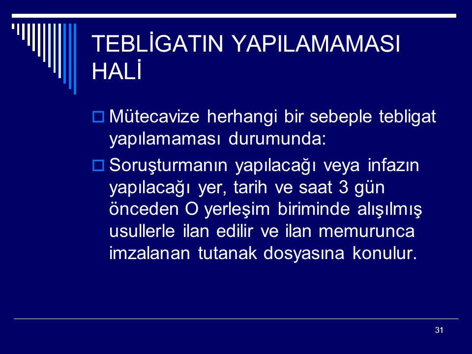 31 TEBLİGATIN YAPILAMAMASI HALİ  Mütecavize herhangi bir sebeple tebligat yapılamaması durumunda:  Soruşturmanın yapılacağı veya infazın yapılacağı
