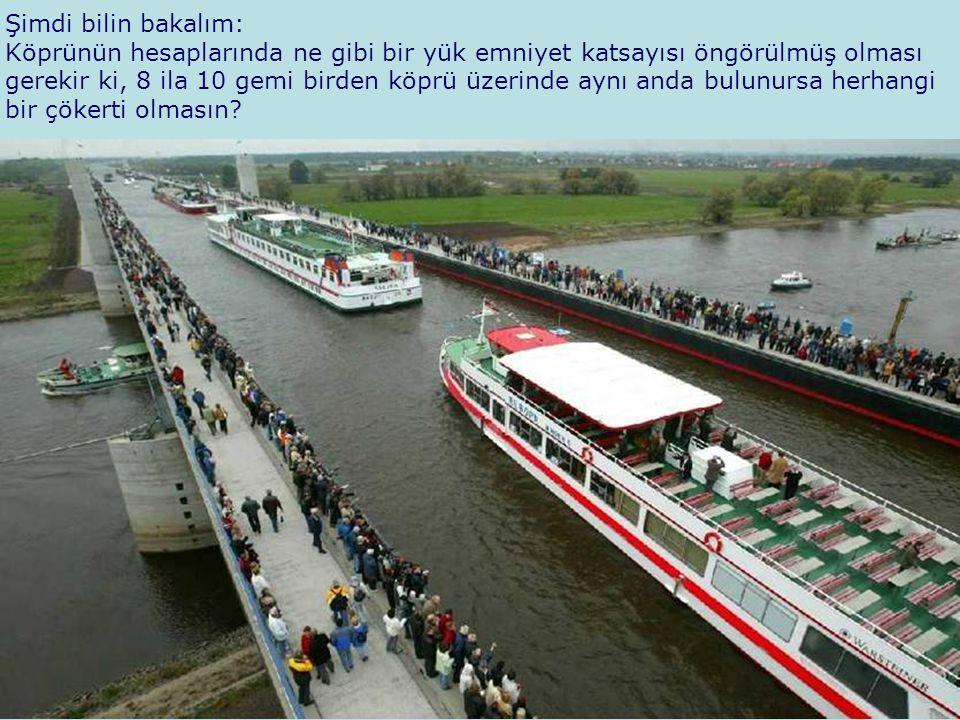 Şimdi bilin bakalım: Köprünün hesaplarında ne gibi bir yük emniyet katsayısı öngörülmüş olması gerekir ki, 8 ila 10 gemi birden köprü üzerinde aynı an