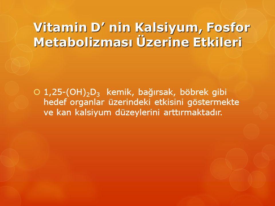 Vitamin D' nin Kalsiyum, Fosfor Metabolizması Üzerine Etkileri  1,25-(OH) 2 D 3 kemik, bağırsak, böbrek gibi hedef organlar üzerindeki etkisini göstermekte ve kan kalsiyum düzeylerini arttırmaktadır.