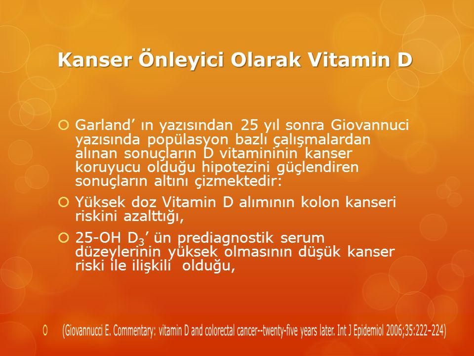 Kanser Önleyici Olarak Vitamin D  Garland' ın yazısından 25 yıl sonra Giovannuci yazısında popülasyon bazlı çalışmalardan alınan sonuçların D vitamininin kanser koruyucu olduğu hipotezini güçlendiren sonuçların altını çizmektedir:  Yüksek doz Vitamin D alımının kolon kanseri riskini azalttığı,  25-OH D 3 ' ün prediagnostik serum düzeylerinin yüksek olmasının düşük kanser riski ile ilişkili olduğu,