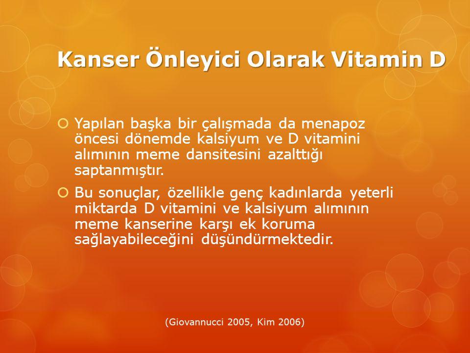 Kanser Önleyici Olarak Vitamin D  Yapılan başka bir çalışmada da menapoz öncesi dönemde kalsiyum ve D vitamini alımının meme dansitesini azalttığı saptanmıştır.