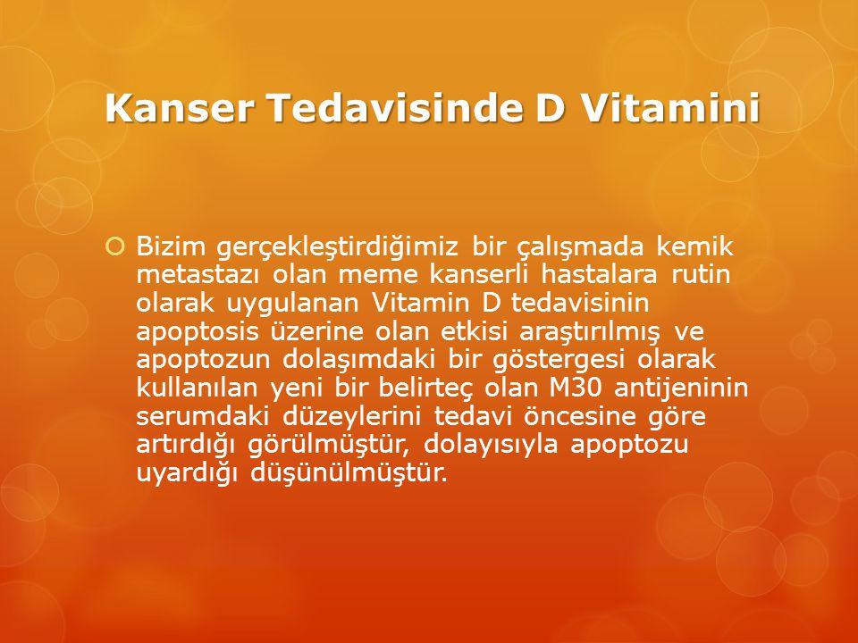 Kanser Tedavisinde D Vitamini  Bizim gerçekleştirdiğimiz bir çalışmada kemik metastazı olan meme kanserli hastalara rutin olarak uygulanan Vitamin D tedavisinin apoptosis üzerine olan etkisi araştırılmış ve apoptozun dolaşımdaki bir göstergesi olarak kullanılan yeni bir belirteç olan M30 antijeninin serumdaki düzeylerini tedavi öncesine göre artırdığı görülmüştür, dolayısıyla apoptozu uyardığı düşünülmüştür.