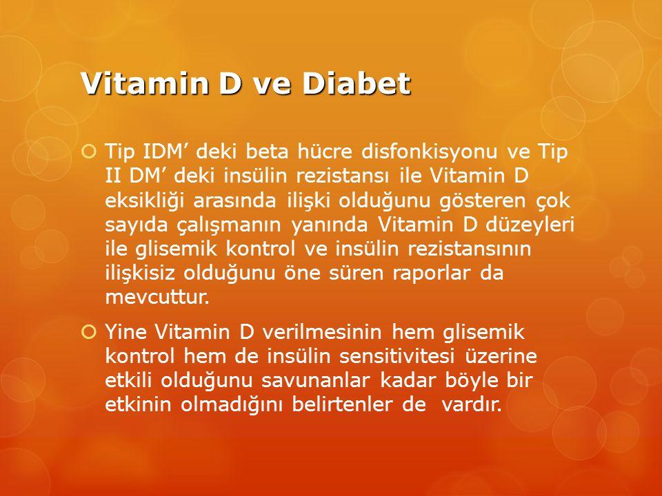 Vitamin D ve Diabet  Tip IDM' deki beta hücre disfonkisyonu ve Tip II DM' deki insülin rezistansı ile Vitamin D eksikliği arasında ilişki olduğunu gösteren çok sayıda çalışmanın yanında Vitamin D düzeyleri ile glisemik kontrol ve insülin rezistansının ilişkisiz olduğunu öne süren raporlar da mevcuttur.