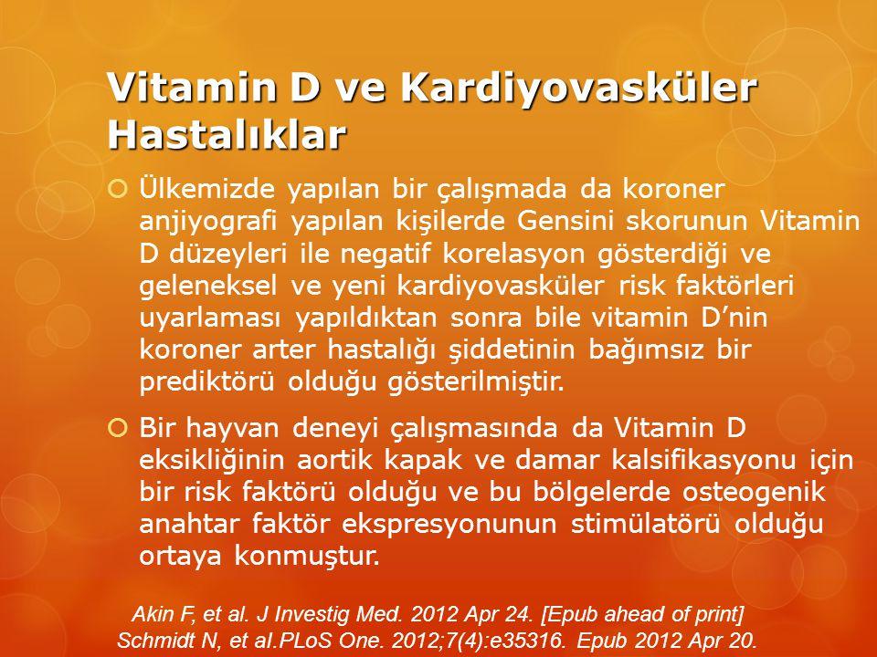 Vitamin D ve Kardiyovasküler Hastalıklar  Ülkemizde yapılan bir çalışmada da koroner anjiyografi yapılan kişilerde Gensini skorunun Vitamin D düzeyleri ile negatif korelasyon gösterdiği ve geleneksel ve yeni kardiyovasküler risk faktörleri uyarlaması yapıldıktan sonra bile vitamin D'nin koroner arter hastalığı şiddetinin bağımsız bir prediktörü olduğu gösterilmiştir.