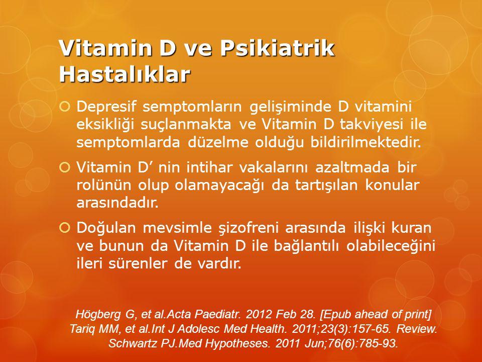 Vitamin D ve Psikiatrik Hastalıklar  Depresif semptomların gelişiminde D vitamini eksikliği suçlanmakta ve Vitamin D takviyesi ile semptomlarda düzelme olduğu bildirilmektedir.