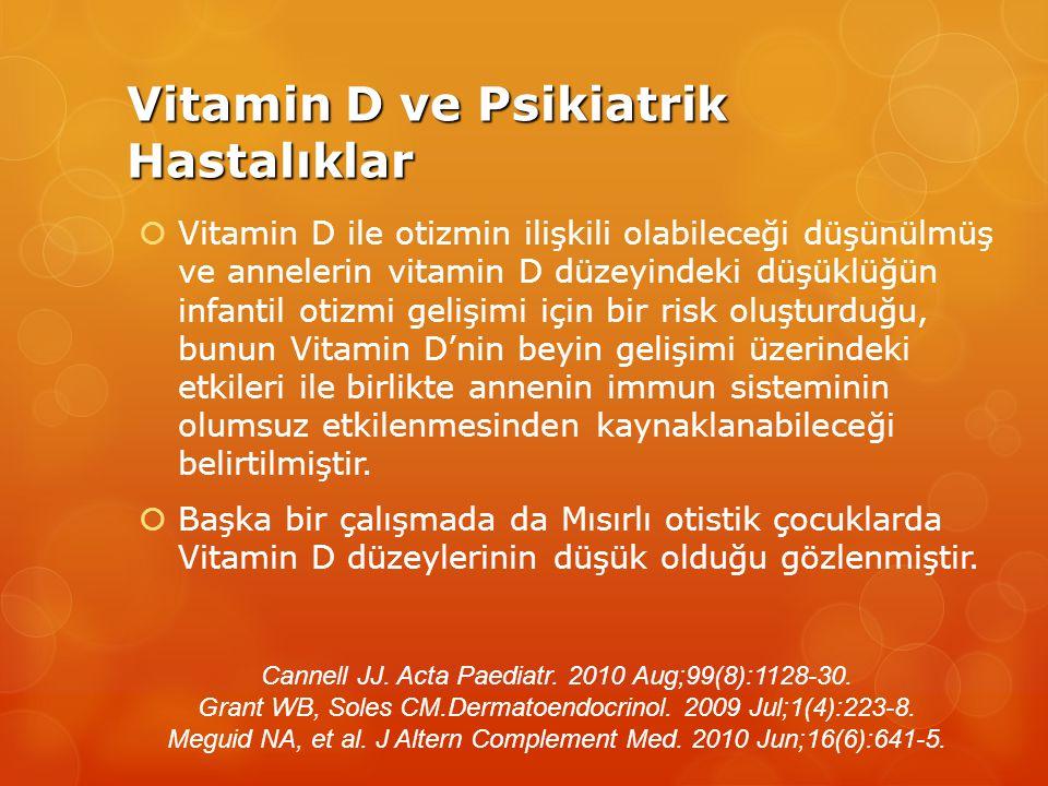 Vitamin D ve Psikiatrik Hastalıklar  Vitamin D ile otizmin ilişkili olabileceği düşünülmüş ve annelerin vitamin D düzeyindeki düşüklüğün infantil otizmi gelişimi için bir risk oluşturduğu, bunun Vitamin D'nin beyin gelişimi üzerindeki etkileri ile birlikte annenin immun sisteminin olumsuz etkilenmesinden kaynaklanabileceği belirtilmiştir.