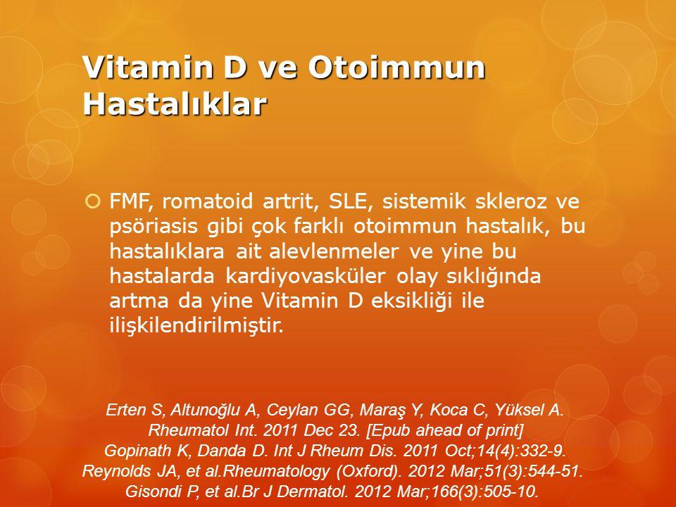 Vitamin D ve Otoimmun Hastalıklar  FMF, romatoid artrit, SLE, sistemik skleroz ve psöriasis gibi çok farklı otoimmun hastalık, bu hastalıklara ait alevlenmeler ve yine bu hastalarda kardiyovasküler olay sıklığında artma da yine Vitamin D eksikliği ile ilişkilendirilmiştir.