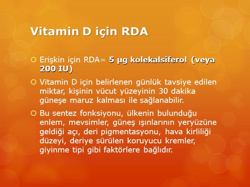 Vitamin D için RDA 5 μg kolekalsiferol (veya 200 IU)  Erişkin için RDA= 5 μg kolekalsiferol (veya 200 IU)  Vitamin D için belirlenen günlük tavsiye edilen miktar, kişinin vücut yüzeyinin 30 dakika güneşe maruz kalması ile sağlanabilir.