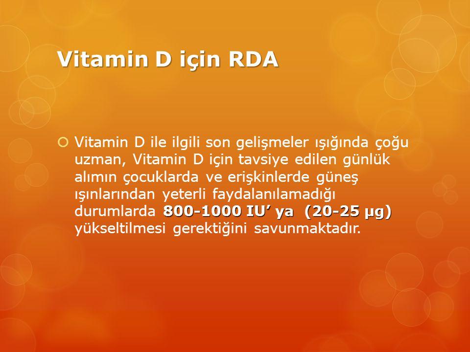 Vitamin D için RDA 800-1000 IU' ya (20-25 μg)  Vitamin D ile ilgili son gelişmeler ışığında çoğu uzman, Vitamin D için tavsiye edilen günlük alımın çocuklarda ve erişkinlerde güneş ışınlarından yeterli faydalanılamadığı durumlarda 800-1000 IU' ya (20-25 μg) yükseltilmesi gerektiğini savunmaktadır.