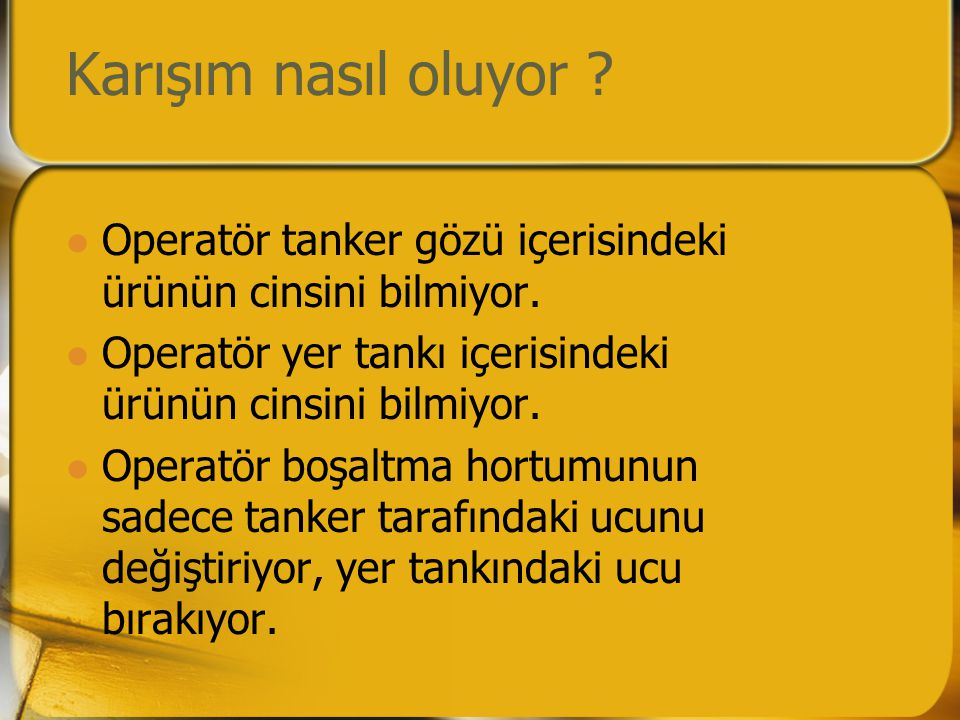 Karışım nasıl oluyor ?  Operatör tanker gözü içerisindeki ürünün cinsini bilmiyor.  Operatör yer tankı içerisindeki ürünün cinsini bilmiyor.  Opera