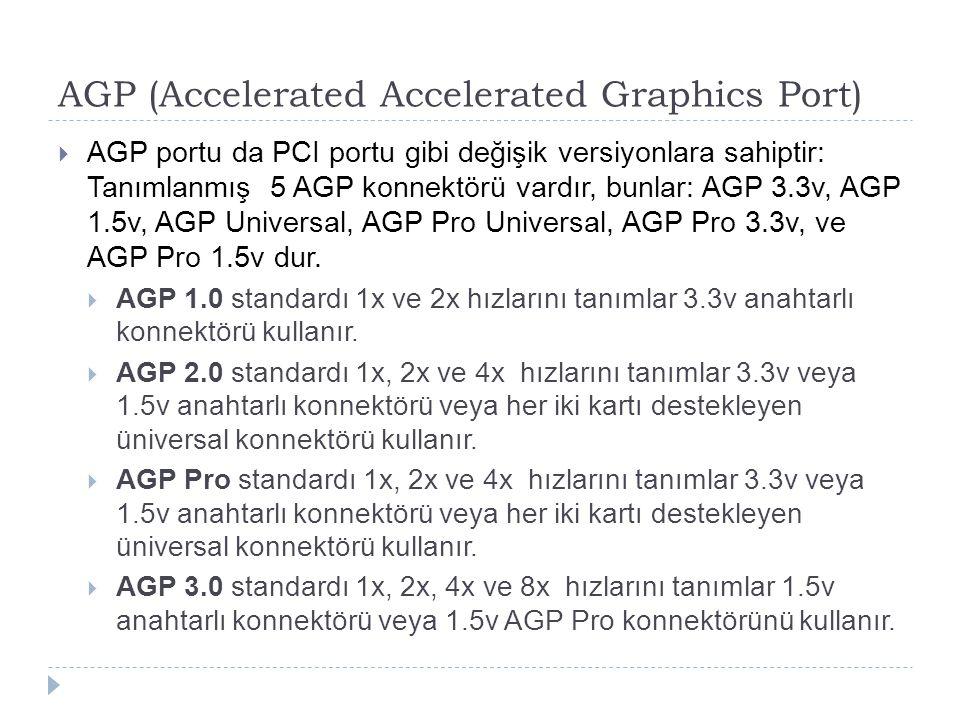 AGP (Accelerated Accelerated Graphics Port)  AGP portu da PCI portu gibi değişik versiyonlara sahiptir: Tanımlanmış 5 AGP konnektörü vardır, bunlar: