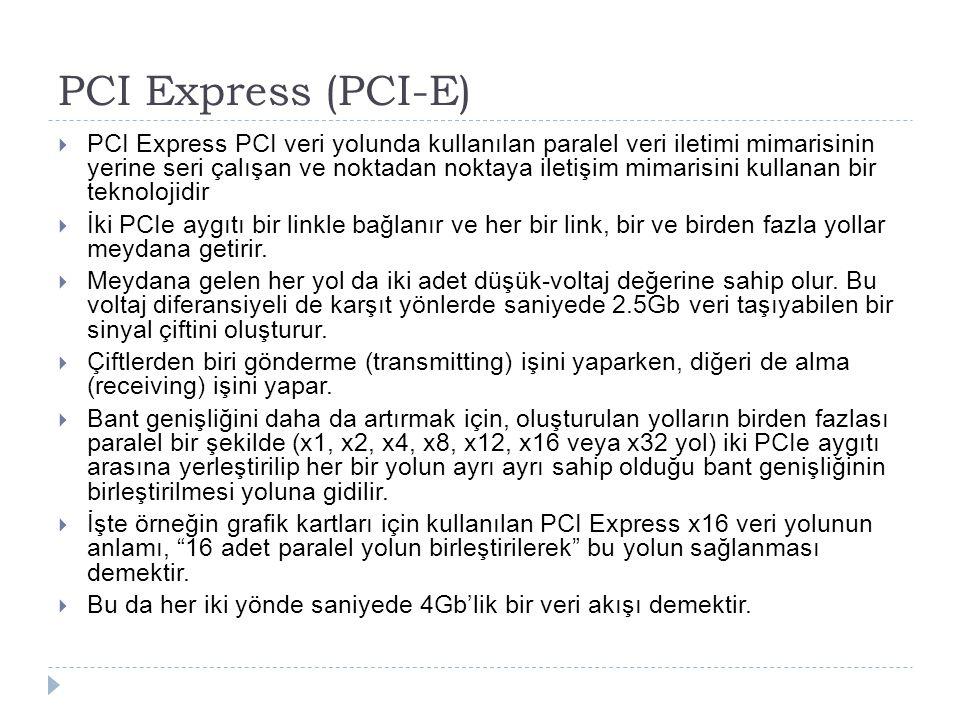 PCI Express (PCI-E)  PCI Express PCI veri yolunda kullanılan paralel veri iletimi mimarisinin yerine seri çalışan ve noktadan noktaya iletişim mimari