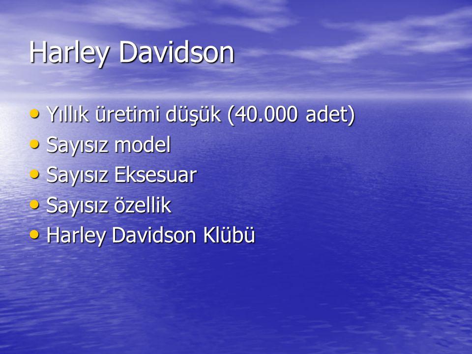 Harley Davidson • Yıllık üretimi düşük (40.000 adet) • Sayısız model • Sayısız Eksesuar • Sayısız özellik • Harley Davidson Klübü