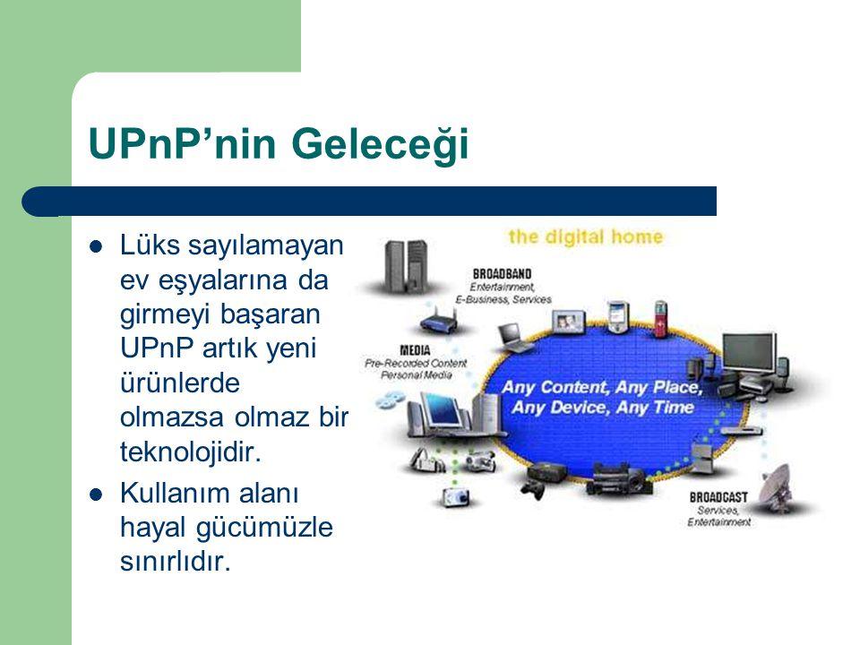 UPnP'nin Geleceği  Lüks sayılamayan ev eşyalarına da girmeyi başaran UPnP artık yeni ürünlerde olmazsa olmaz bir teknolojidir.  Kullanım alanı hayal