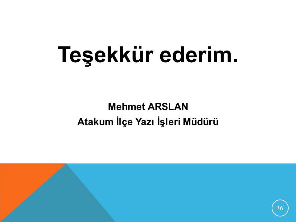 Teşekkür ederim. Mehmet ARSLAN Atakum İlçe Yazı İşleri Müdürü 36