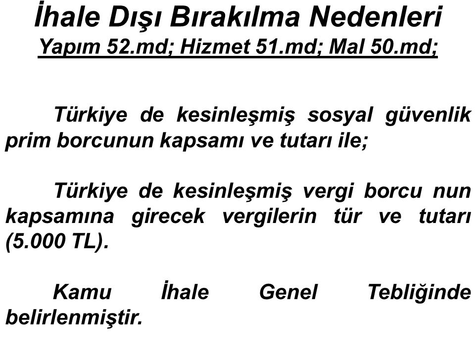 İhale Dışı Bırakılma Nedenleri Yapım 52.md; Hizmet 51.md; Mal 50.md; Türkiye de kesinleşmiş sosyal güvenlik prim borcunun kapsamı ve tutarı ile; Türkiye de kesinleşmiş vergi borcu nun kapsamına girecek vergilerin tür ve tutarı (5.000 TL).