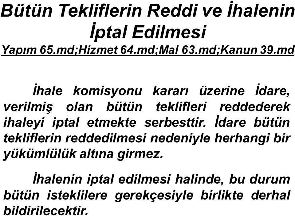 Bütün Tekliflerin Reddi ve İhalenin İptal Edilmesi Yapım 65.md;Hizmet 64.md;Mal 63.md;Kanun 39.md İhale komisyonu kararı üzerine İdare, verilmiş olan