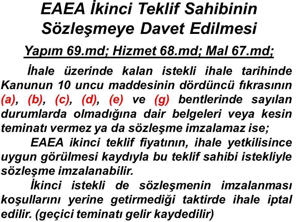 EAEA İkinci Teklif Sahibinin Sözleşmeye Davet Edilmesi Yapım 69.md; Hizmet 68.md; Mal 67.md; İhale üzerinde kalan istekli ihale tarihinde Kanunun 10 uncu maddesinin dördüncü fıkrasının (a), (b), (c), (d), (e) ve (g) bentlerinde sayılan durumlarda olmadığına dair belgeleri veya kesin teminatı vermez ya da sözleşme imzalamaz ise; EAEA ikinci teklif fiyatının, ihale yetkilisince uygun görülmesi kaydıyla bu teklif sahibi istekliyle sözleşme imzalanabilir.