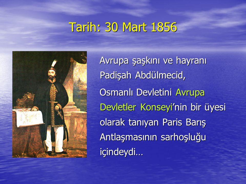 Tarih: 30 Mart 1856 Avrupa şaşkını ve hayranı Padişah Abdülmecid, Osmanlı Devletini Avrupa Devletler Konseyi'nin bir üyesi olarak tanıyan Paris Barış