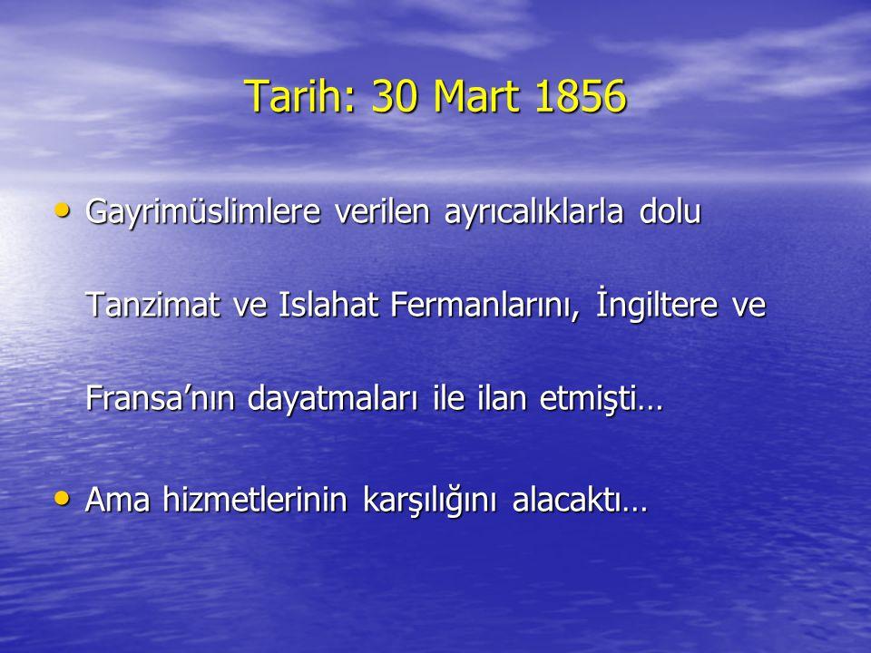 Tarih: 30 Mart 1856 •G•G•G•Gayrimüslimlere verilen ayrıcalıklarla dolu Tanzimat ve Islahat Fermanlarını, İngiltere ve Fransa'nın dayatmaları ile ilan etmişti… •A•A•A•Ama hizmetlerinin karşılığını alacaktı…
