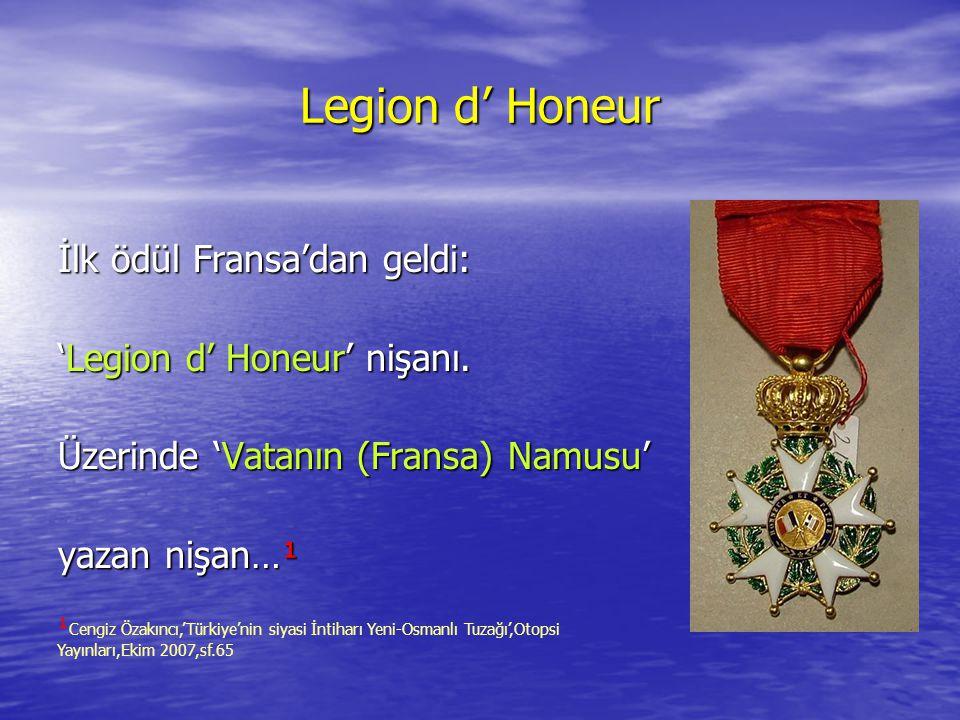 Legion d' Honeur İlk ödül Fransa'dan geldi: 'Legion d' Honeur' nişanı. Üzerinde 'Vatanın (Fransa) Namusu' yazan nişan…¹ ¹ Cengiz Özakıncı,'Türkiye'nin