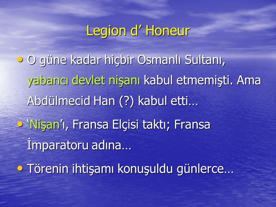 Legion d' Honeur •O•O•O•O güne kadar hiçbir Osmanlı Sultanı, yabancı devlet nişanı kabul etmemişti. Ama Abdülmecid Han (?) kabul etti… •'•'•'•'Nişan'ı