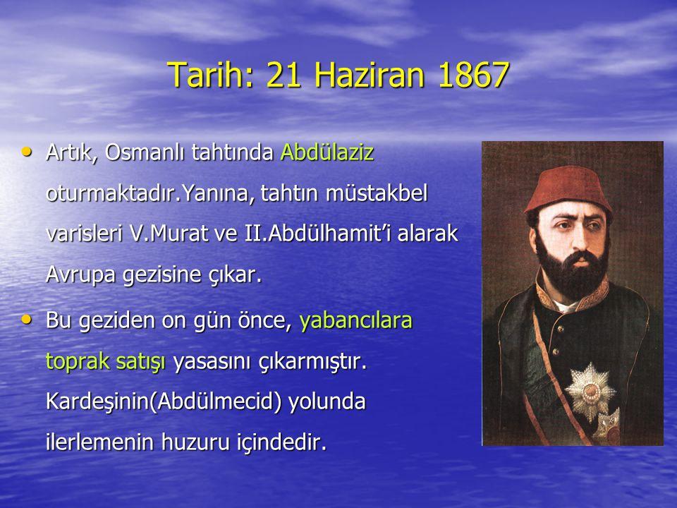 Tarih: 21 Haziran 1867 •A•A•A•Artık, Osmanlı tahtında Abdülaziz oturmaktadır.Yanına, tahtın müstakbel varisleri V.Murat ve II.Abdülhamit'i alarak Avrupa gezisine çıkar.
