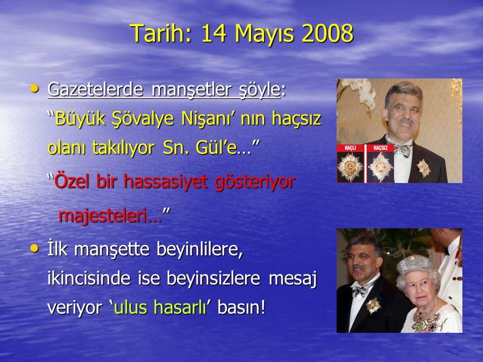 """Tarih: 14 Mayıs 2008 •G•G•G•Gazetelerde manşetler şöyle: """"Büyük Şövalye Nişanı' nın haçsız olanı takılıyor Sn. Gül'e…"""" """"Özel bir hassasiyet gösteriyor"""