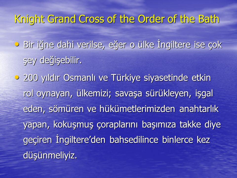Knight Grand Cross of the Order of the Bath •B•B•B•Bir iğne dahi verilse, eğer o ülke İngiltere ise çok şey değişebilir.