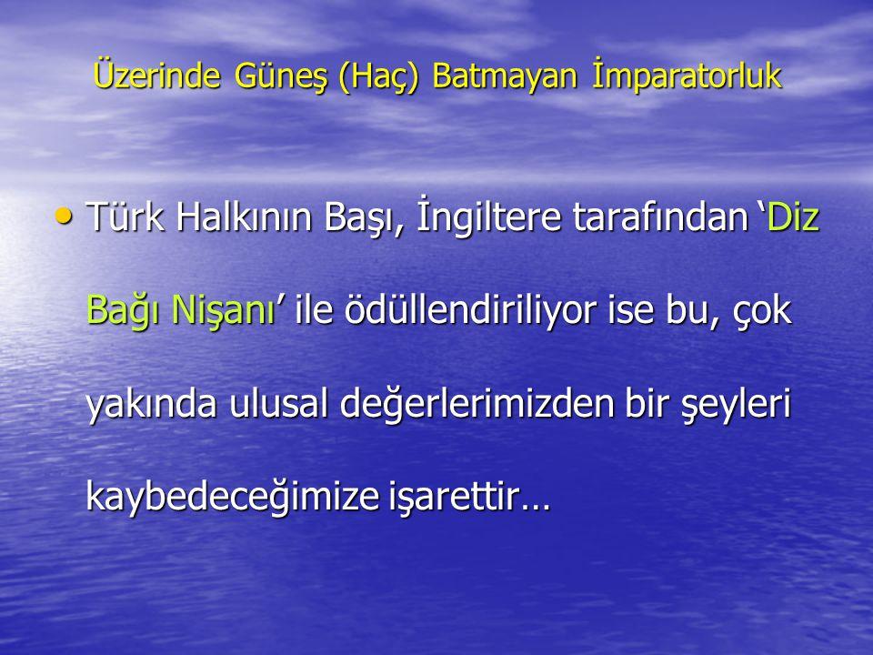 Üzerinde Güneş (Haç) Batmayan İmparatorluk •T•T•T•Türk Halkının Başı, İngiltere tarafından 'Diz Bağı Nişanı' ile ödüllendiriliyor ise bu, çok yakında ulusal değerlerimizden bir şeyleri kaybedeceğimize işarettir…