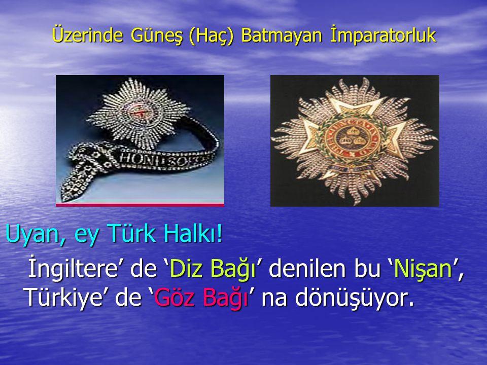Üzerinde Güneş (Haç) Batmayan İmparatorluk Uyan, ey Türk Halkı! İngiltere' de 'Diz Bağı' denilen bu 'Nişan', Türkiye' de 'Göz Bağı' na dönüşüyor. İngi