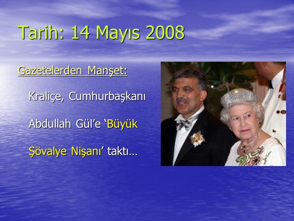Tarih: 14 Mayıs 2008 Gazetelerden Manşet: Kraliçe, Cumhurbaşkanı Abdullah Gül'e 'Büyük Şövalye Nişanı' taktı… Kraliçe, Cumhurbaşkanı Abdullah Gül'e 'Büyük Şövalye Nişanı' taktı…