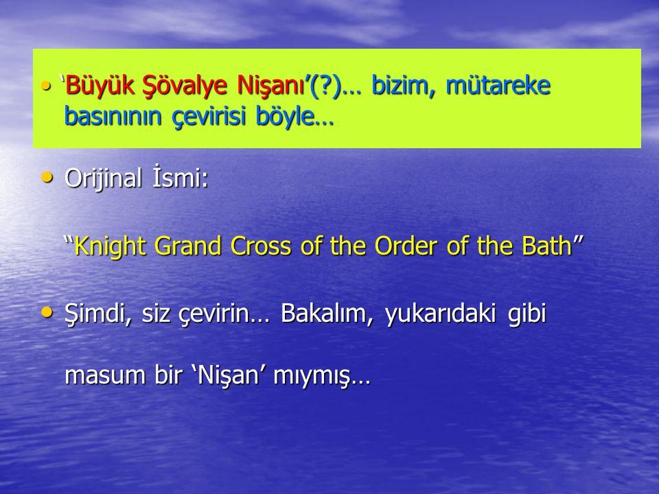 • 'Büyük Şövalye Nişanı'(?)… bizim, mütareke basınının çevirisi böyle… • Orijinal İsmi: Knight Grand Cross of the Order of the Bath Knight Grand Cross of the Order of the Bath • Şimdi, siz çevirin… Bakalım, yukarıdaki gibi masum bir 'Nişan' mıymış…
