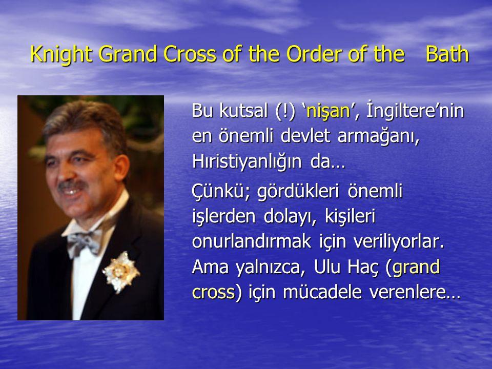 Knight Grand Cross of the Order of the Bath Bu kutsal (!) 'nişan', İngiltere'nin en önemli devlet armağanı, Hıristiyanlığın da… Bu kutsal (!) 'nişan', İngiltere'nin en önemli devlet armağanı, Hıristiyanlığın da… Çünkü; gördükleri önemli işlerden dolayı, kişileri onurlandırmak için veriliyorlar.