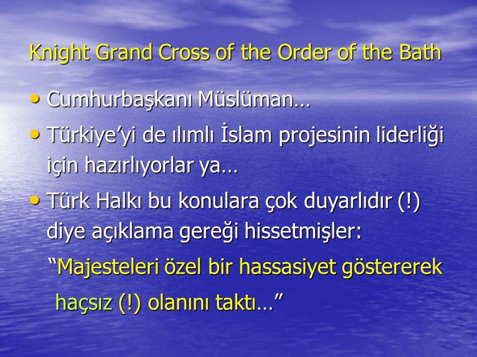 Knight Grand Cross of the Order of the Bath • Cumhurbaşkanı Müslüman… • Türkiye'yi de ılımlı İslam projesinin liderliği için hazırlıyorlar ya… • Türk Halkı bu konulara çok duyarlıdır (!) diye açıklama gereği hissetmişler: Majesteleri özel bir hassasiyet göstererek Majesteleri özel bir hassasiyet göstererek haçsız (!) olanını taktı… haçsız (!) olanını taktı…