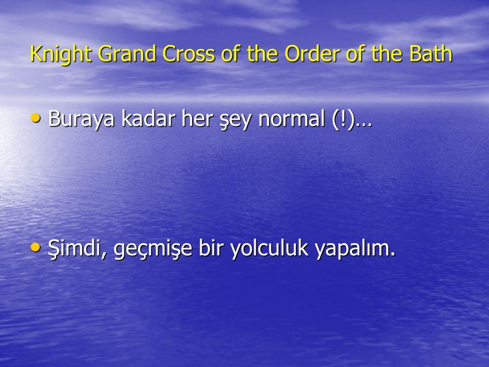 Knight Grand Cross of the Order of the Bath • Buraya kadar her şey normal (!)… • Şimdi, geçmişe bir yolculuk yapalım.