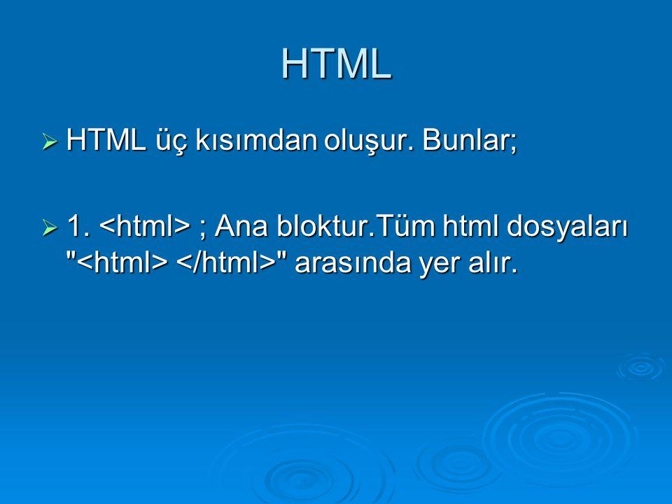 HTML  HTML üç kısımdan oluşur. Bunlar;  1. ; Ana bloktur.Tüm html dosyaları