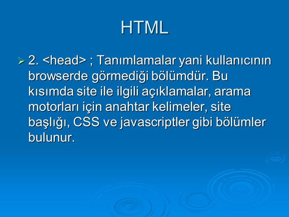 HTML  2. ; Tanımlamalar yani kullanıcının browserde görmediği bölümdür. Bu kısımda site ile ilgili açıklamalar, arama motorları için anahtar kelimele