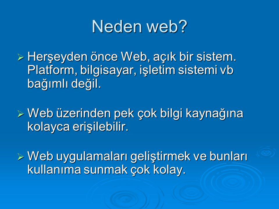 Neden web?  Herşeyden önce Web, açık bir sistem. Platform, bilgisayar, işletim sistemi vb bağımlı değil.  Web üzerinden pek çok bilgi kaynağına kola