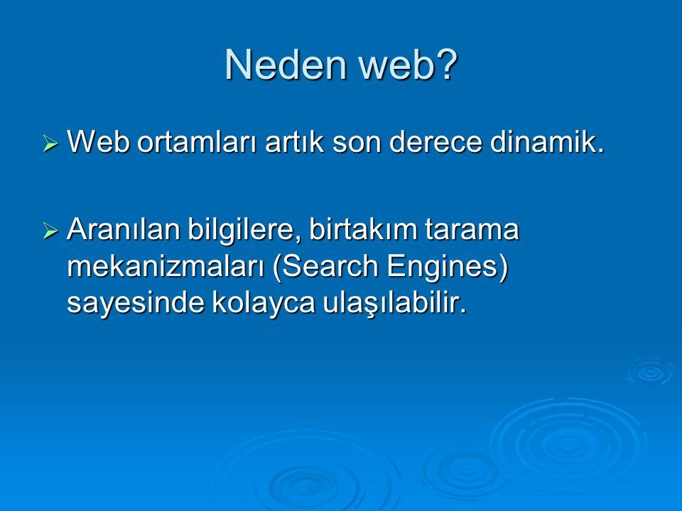 Neden web?  Web ortamları artık son derece dinamik.  Aranılan bilgilere, birtakım tarama mekanizmaları (Search Engines) sayesinde kolayca ulaşılabil