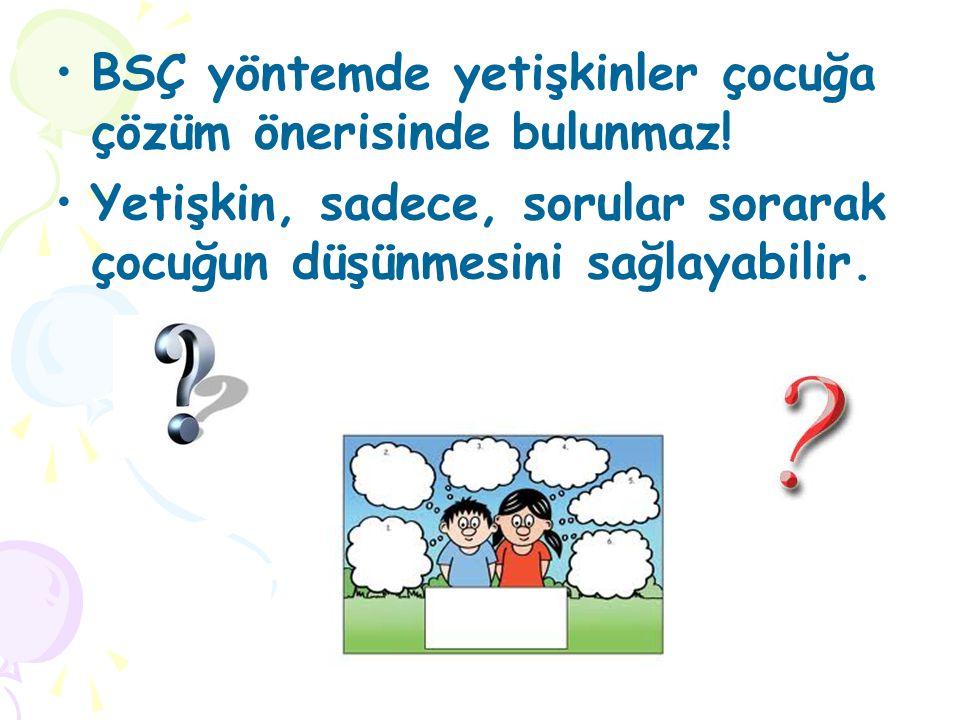 •BSÇ yöntemde yetişkinler çocuğa çözüm önerisinde bulunmaz! •Yetişkin, sadece, sorular sorarak çocuğun düşünmesini sağlayabilir.