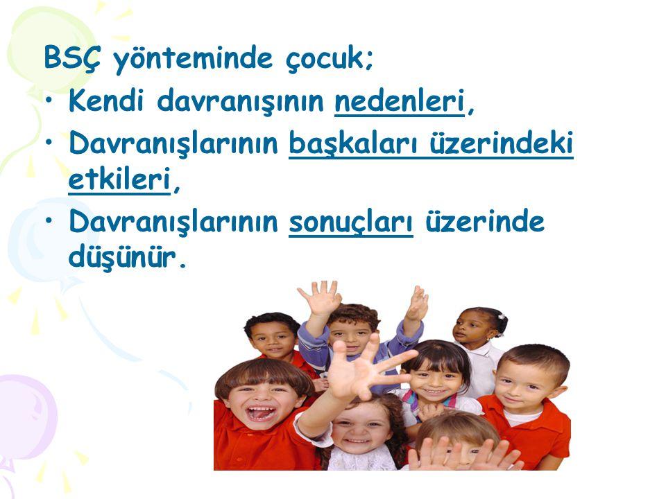 BSÇ yönteminde çocuk; •Kendi davranışının nedenleri, •Davranışlarının başkaları üzerindeki etkileri, •Davranışlarının sonuçları üzerinde düşünür.