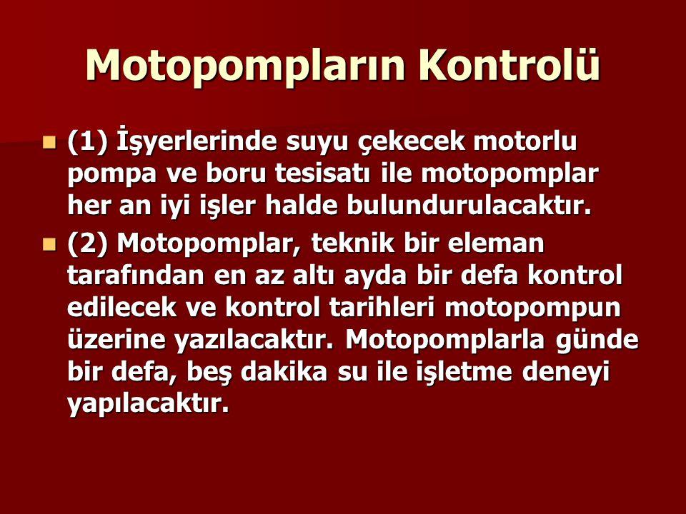 Motopompların Kontrolü  (1) İşyerlerinde suyu çekecek motorlu pompa ve boru tesisatı ile motopomplar her an iyi işler halde bulundurulacaktır.  (2)
