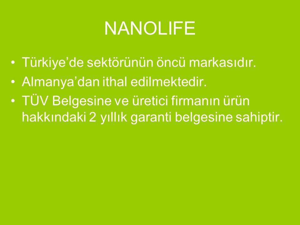 NANOLIFE •Türkiye'de sektörünün öncü markasıdır. •Almanya'dan ithal edilmektedir. •TÜV Belgesine ve üretici firmanın ürün hakkındaki 2 yıllık garanti