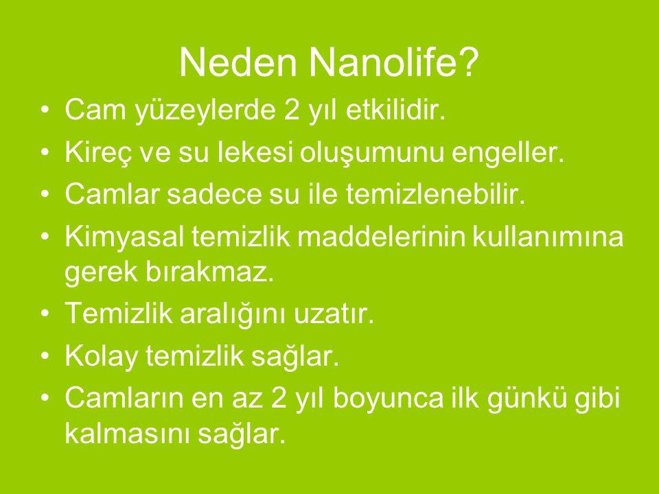 Neden Nanolife? •Cam yüzeylerde 2 yıl etkilidir. •Kireç ve su lekesi oluşumunu engeller. •Camlar sadece su ile temizlenebilir. •Kimyasal temizlik madd