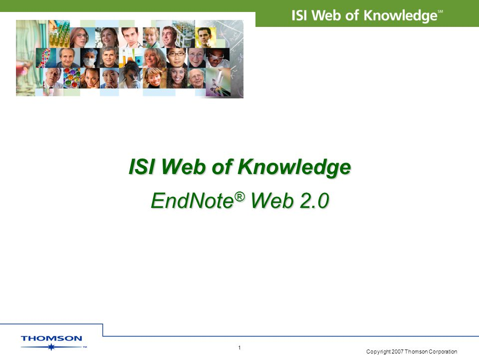 Copyright 2007 Thomson Corporation 1 ISI Web of Knowledge EndNote ® Web 2.0