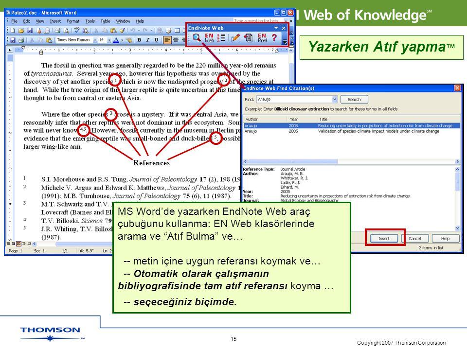 Copyright 2007 Thomson Corporation 15 References Yazarken Atıf yapma ™ MS Word'de yazarken EndNote Web araç çubuğunu kullanma: EN Web klasörlerinde arama ve Atıf Bulma ve… -- metin içine uygun referansı koymak ve… -- Otomatik olarak çalışmanın bibliyografisinde tam atıf referansı koyma … -- seçeceğiniz biçimde.