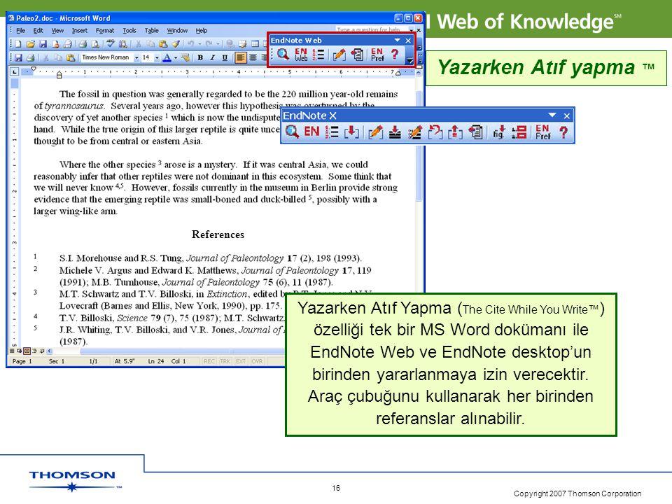 Copyright 2007 Thomson Corporation 16 References Yazarken Atıf yapma ™ Yazarken Atıf Yapma ( The Cite While You Write™ ) özelliği tek bir MS Word dokümanı ile EndNote Web ve EndNote desktop'un birinden yararlanmaya izin verecektir.