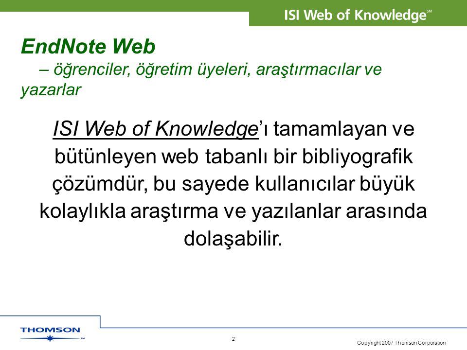 Copyright 2007 Thomson Corporation 2 EndNote Web – öğrenciler, öğretim üyeleri, araştırmacılar ve yazarlar ISI Web of Knowledge'ı tamamlayan ve bütünleyen web tabanlı bir bibliyografik çözümdür, bu sayede kullanıcılar büyük kolaylıkla araştırma ve yazılanlar arasında dolaşabilir.