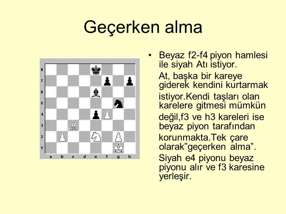 Geçerken alma •Diyagramda gösterilen piyon hamleleri yapıldığında geçerken alma şöyle olur: e2 karesinde bulunan beyaz piyon iki kare ilerlediğinde,c4 karesinde bulunan siyah piyon, beyaz piyonu alır ve e3 karesine yerleşir.Eğer,siyahın b7 piyonu iki kare giderse,o zaman a6 karesindeki beyaz piyon onu alır ve b6 karesine yerleşir.